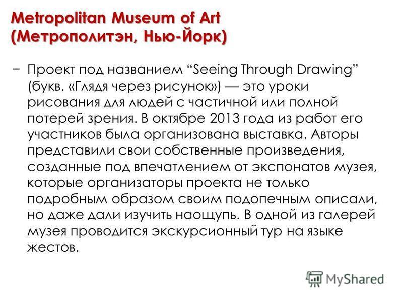 Metropolitan Museum of Art (Метрополитэн, Нью-Йорк) Проект под названием Seeing Through Drawing (букв. «Глядя через рисунок») это уроки рисования для людей с частичной или полной потерей зрения. В октябре 2013 года из работ его участников была органи
