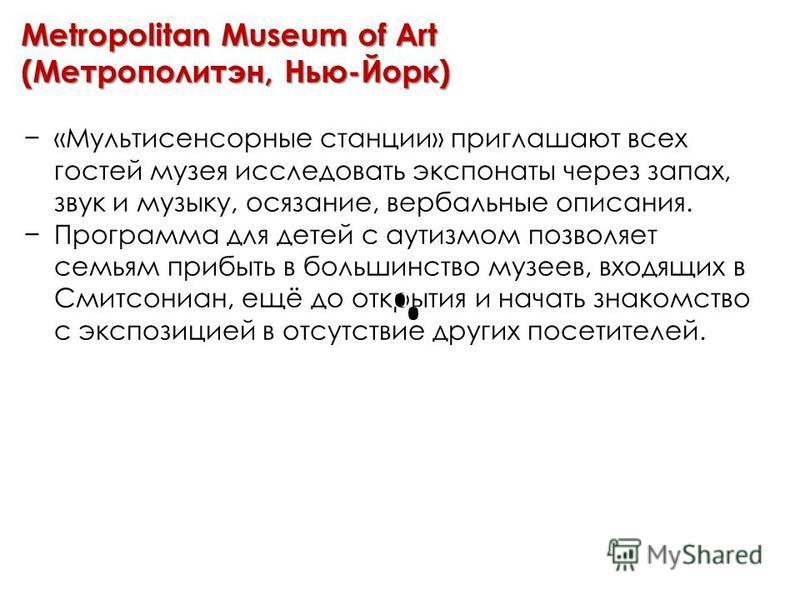 Metropolitan Museum of Art (Метрополитэн, Нью-Йорк) «Мультисенсорные станции» приглашают всех гостей музея исследовать экспонаты через запах, звук и музыку, осязание, вербальные описания. Программа для детей с аутизмом позволяет семьям прибыть в боль