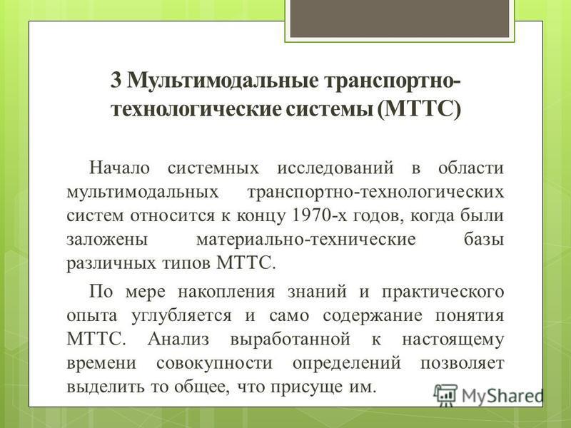 3 Мультимодальные транспортно- технологические системы (МТТС) Начало системных исследований в области мультимодальных транспортно-технологических систем относится к концу 1970-х годов, когда были заложены материально-технические базы различных типов