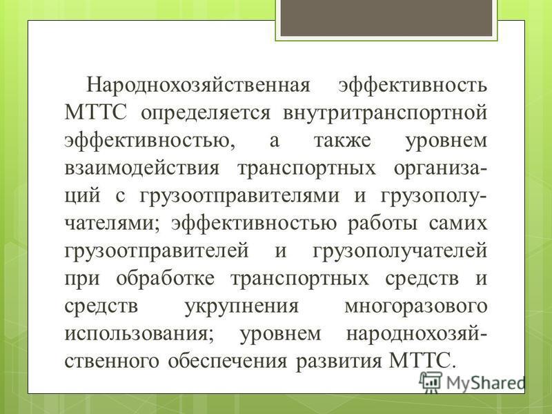 Народнохозяйственная эффективность МТТС определяется внутритранспортной эффективностью, а также уровнем взаимодействия транспортных организа- ций с грузоотправителями и грузополу- чателями; эффективностью работы самих грузоотправителей и грузополучат