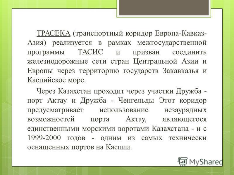 ТРАСЕКА (транспортный коридор Европа-Кавказ- Азия) реализуется в рамках межгосударственной программы ТАСИС и призван соединить железнодорожные сети стран Центральной Азии и Европы через территорию государств Закавказья и Каспийское море. Через Казахс