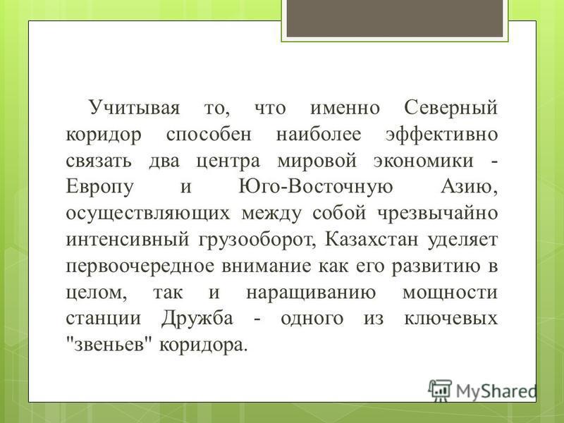 Учитывая то, что именно Северный коридор способен наиболее эффективно связать два центра мировой экономики - Европу и Юго-Восточную Азию, осуществляющих между собой чрезвычайно интенсивный грузооборот, Казахстан уделяет первоочередное внимание как ег