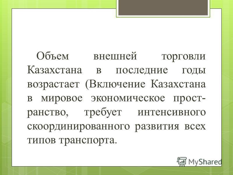 Объем внешней торговли Казахстана в последние годы возрастает (Включение Казахстана в мировое экономическое прост- ранство, требует интенсивного скоординированного развития всех типов транспорта.