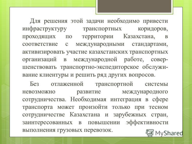 Для решения этой задачи необходимо привести инфраструктуру транспортных коридоров, проходящих по территории Казахстана, в соответствие с международными стандартами, активизировать участие казахстанских транспортных организаций в международной работе,