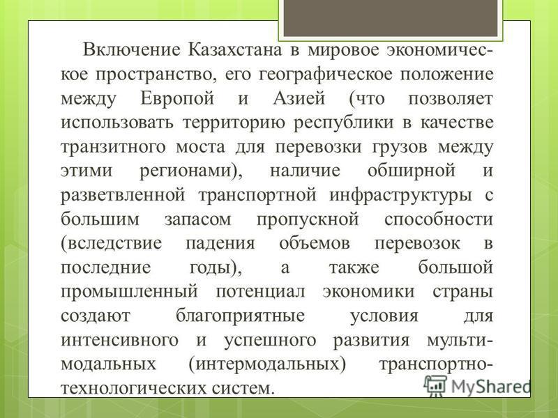 Включение Казахстана в мировое экономическое пространство, его географическое положение между Европой и Азией (что позволяет использовать территорию республики в качестве транзитного моста для перевозки грузов между этими регионами), наличие обширной