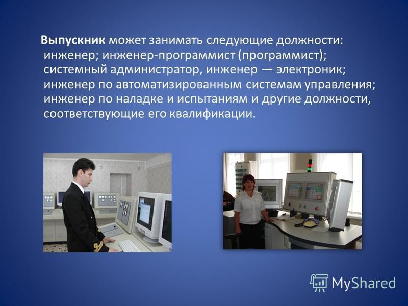 Выпускник может занимать следующие должности: инженер; инженер-программист (программист); системный администратор, инженер электроник; инженер по автоматизированным системам управления; инженер по наладке и испытаниям и другие должности, соответствую