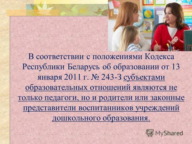 В соответствии с положениями Кодекса Республики Беларусь об образовании от 13 января 2011 г. 243-З субъектами образовательных отношений являются не только педагоги, но и родители или законные представители воспитанников учреждений дошкольного образов