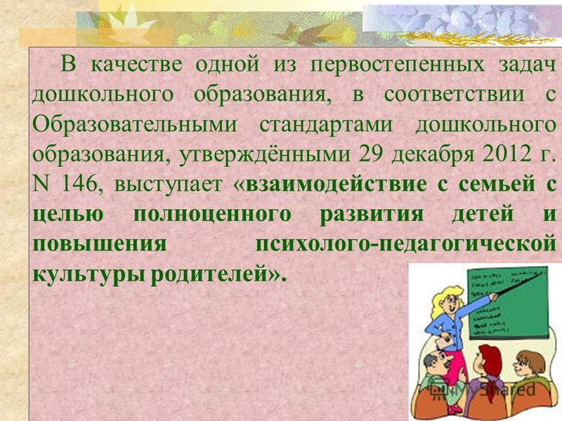 В качестве одной из первостепенных задач дошкольного образования, в соответствии с Образовательными стандартами дошкольного образования, утверждёнными 29 декабря 2012 г. N 146, выступает «взаимодействие с семьей с целью полноценного развития детей и