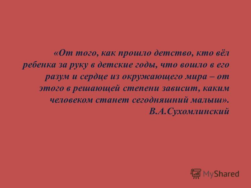 «От того, как прошло детство, кто вёл ребенка за руку в детские годы, что вошло в его разум и сердце из окружающего мира – от этого в решающей степени зависит, каким человеком станет сегодняшний малыш». В.А.Сухомлинский
