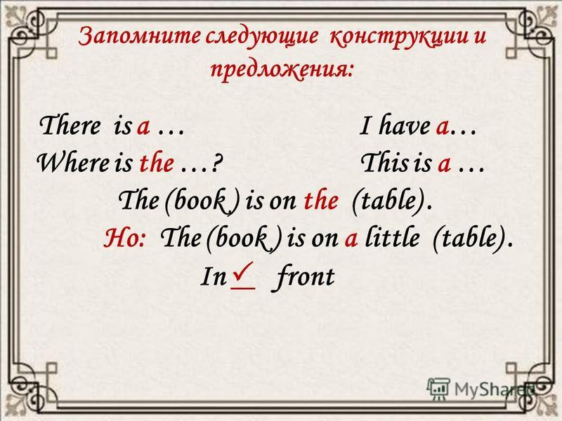 Запомните следующие конструкции и предложения: There is a … I have a… Where is the …? This is a … The (book ) is on the (table). Но: The (book ) is on a little (table). In front