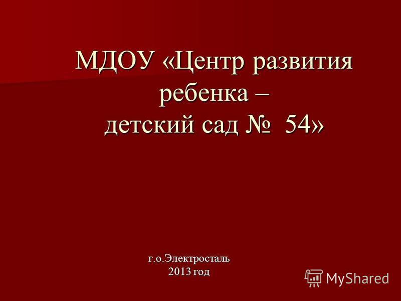 МДОУ «Центр развития ребенка – детский сад 54» г.о.Электросталь 2013 год