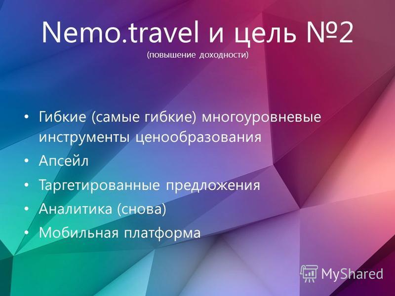 Nemo.travel и цель 2 (повышение доходности) Гибкие (самые гибкие) многоуровневые инструменты ценообразования Апсейл Таргетированные предложения Аналитика (снова) Мобильная платформа