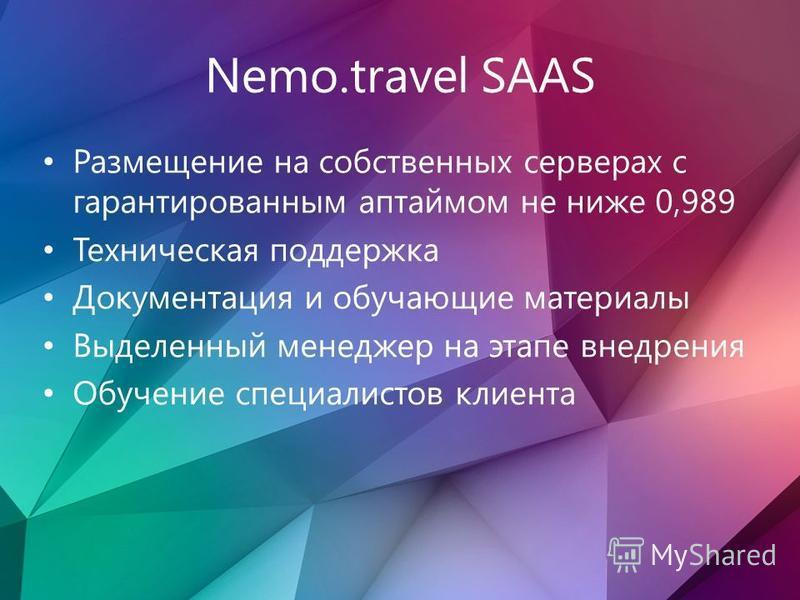 Nemo.travel SAAS Размещение на собственных серверах с гарантированным аптаймом не ниже 0,989 Техническая поддержка Документация и обучающие материалы Выделенный менеджер на этапе внедрения Обучение специалистов клиента