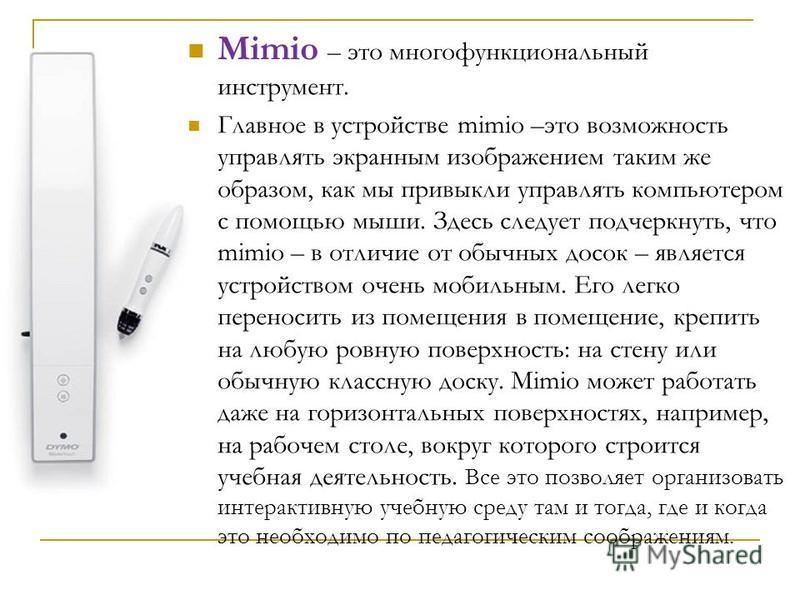 Mimio – это многофункциональный инструмент. Главное в устройстве mimio –это возможность управлять экранным изображением таким же образом, как мы привыкли управлять компьютером с помощью мыши. Здесь следует подчеркнуть, что mimio – в отличие от обычны