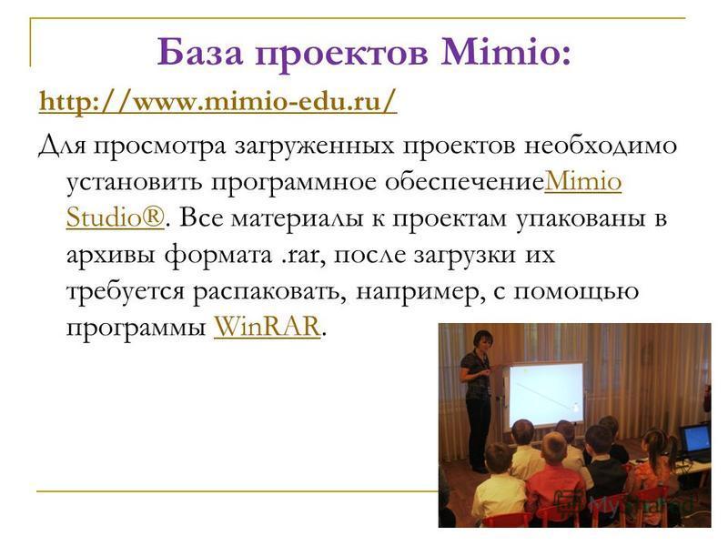 База проектов Mimio: http://www.mimio-edu.ru/ Для просмотра загруженных проектов необходимо установить программное обеспечениеMimio Studio®. Все материалы к проектам упакованы в архивы формата.rar, после загрузки их требуется распаковать, например, с