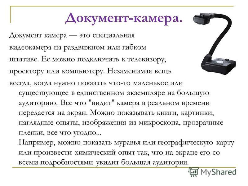 Документ-камера. Документ камера это специальная видеокамера на раздвижном или гибком штативе. Ее можно подключить к телевизору, проектору или компьютеру. Незаменимая вещь всегда, когда нужно показать что-то маленькое или существующее в единственном