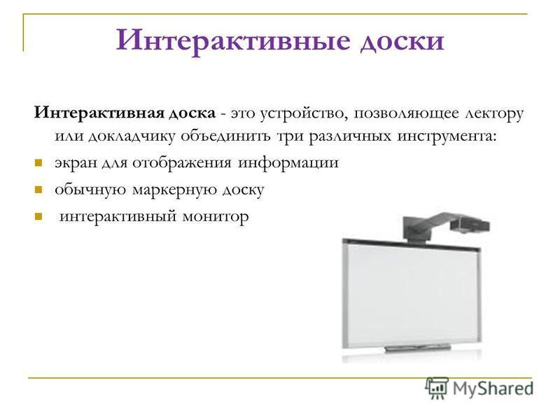 Интерактивные доски Интерактивная доска - это устройство, позволяющее лектору или докладчику объединить три различных инструмента: экран для отображения информации обычную маркерную доску интерактивный монитор