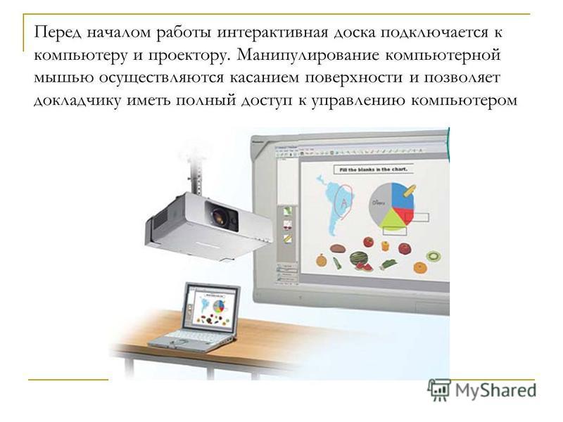 Перед началом работы интерактивная доска подключается к компьютеру и проектору. Манипулирование компьютерной мышью осуществляются касанием поверхности и позволяет докладчику иметь полный доступ к управлению компьютером