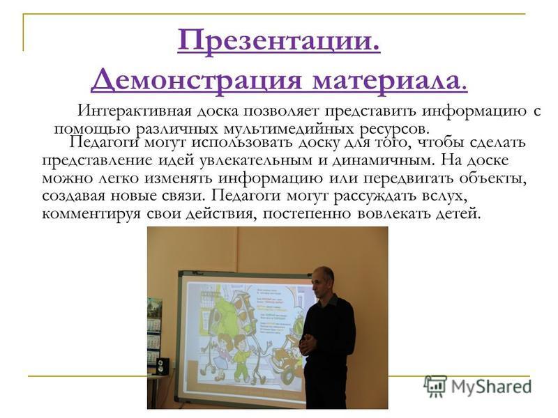 Презентации. Демонстрация материала. Педагоги могут использовать доску для того, чтобы сделать представление идей увлекательным и динамичным. На доске можно легко изменять информацию или передвигать объекты, создавая новые связи. Педагоги могут рассу