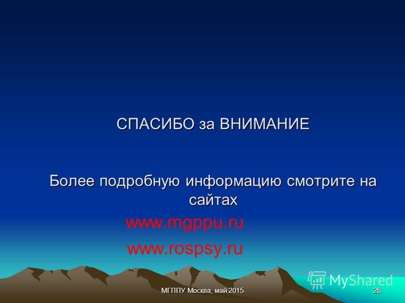 МГППУ. Москва, май 201526 СПАСИБО за ВНИМАНИЕ Более подробную информацию смотрите на сайтах www.mgppu.ru www.rospsy.ru