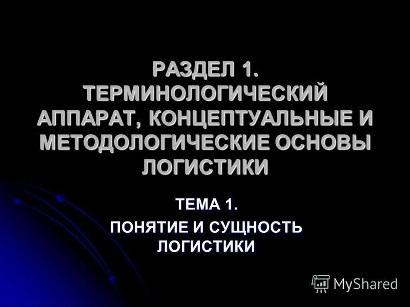 РАЗДЕЛ 1. ТЕРМИНОЛОГИЧЕСКИЙ АППАРАТ, КОНЦЕПТУАЛЬНЫЕ И МЕТОДОЛОГИЧЕСКИЕ ОСНОВЫ ЛОГИСТИКИ ТЕМА 1. ПОНЯТИЕ И СУЩНОСТЬ ЛОГИСТИКИ