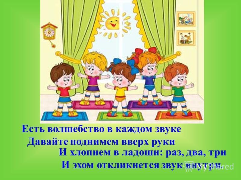 Есть волшебство в каждом звуке Давайте поднимем вверх руки И хлопнем в ладоши: раз, два, три И эхом откликнется звук внутри.