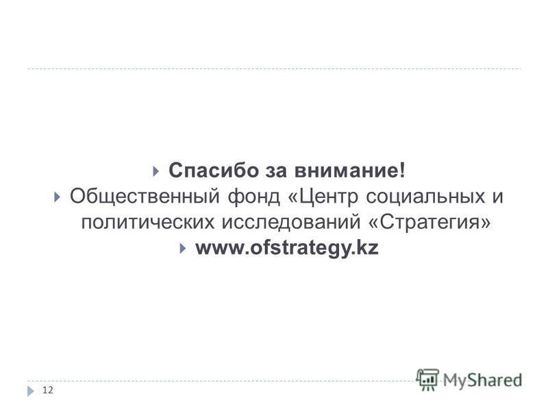 12 Спасибо за внимание! Общественный фонд «Центр социальных и политических исследований «Стратегия» www.ofstrategy.kz