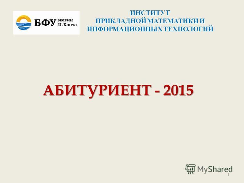 АБИТУРИЕНТ - 2015 1 ИНСТИТУТ ПРИКЛАДНОЙ МАТЕМАТИКИ И ИНФОРМАЦИОННЫХ ТЕХНОЛОГИЙ