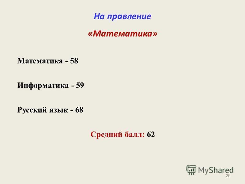 26 На правление «Математика» Математика - 58 Информатика - 59 Русский язык - 68 Средний балл: 62