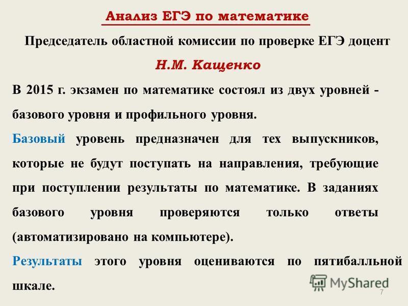 7 Анализ ЕГЭ по математике Председатель областной комиссии по проверке ЕГЭ доцент Н.М. Кащенко В 2015 г. экзамен по математике состоял из двух уровней - базового уровня и профильного уровня. Базовый уровень предназначен для тех выпускников, которые н