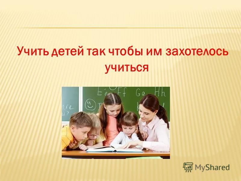 Учить детей так чтобы им захотелось учиться