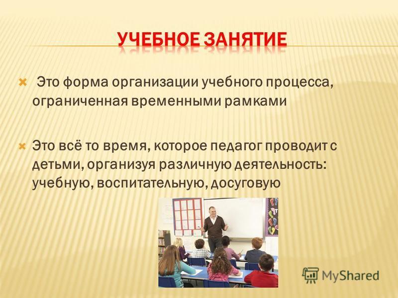Это форма организации учебного процесса, ограниченная временными рамками Это всё то время, которое педагог проводит с детьми, организуя различную деятельность: учебную, воспитательную, досуговую