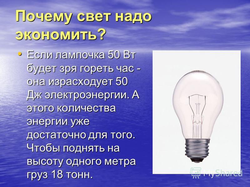 Почему свет надо экономить? Если лампочка 50 Вт будет зря гореть час - она израсходует 50 Дж электроэнергии. А этого количества энергии уже достаточно для того. Чтобы поднять на высоту одного метра груз 18 тонн. Если лампочка 50 Вт будет зря гореть ч