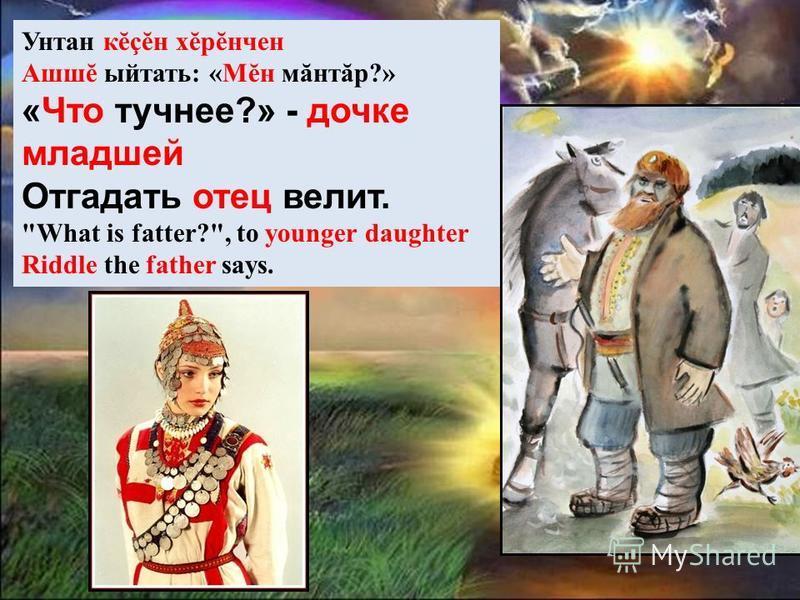 Унтан кĕçĕн хĕрĕнчен Ашшĕ ыйтать: «Мĕн мăнтăр?» «Что тучнее?» - дочке младшей Отгадать отец велит. What is fatter?, to younger daughter Riddle the father says.