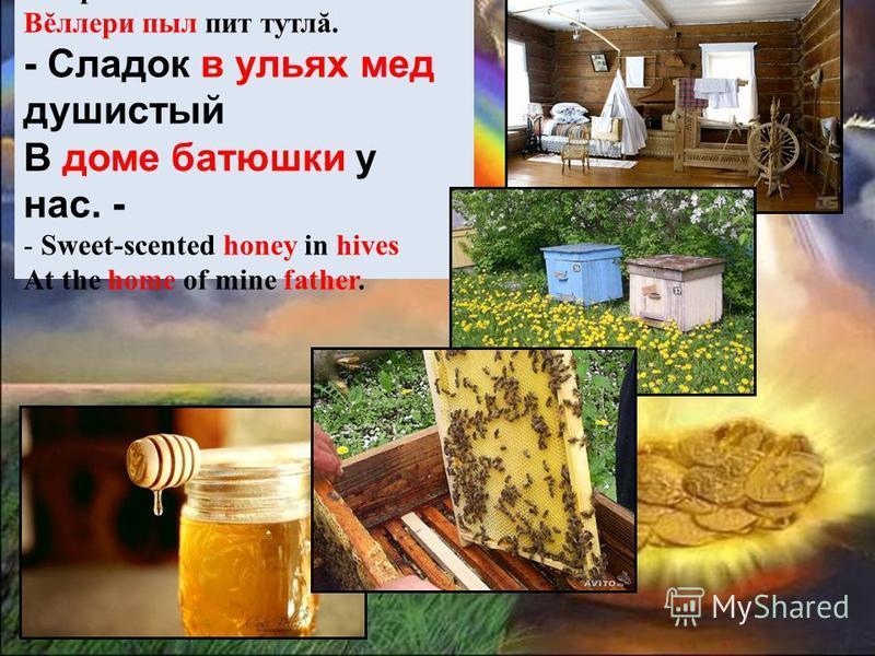 - Пирĕн атте килĕнчи Вĕллери пыл пит тутлă. - Сладок в ульях мед душистый В доме батюшки у нас. - - Sweet-scented honey in hives At the home of mine father.