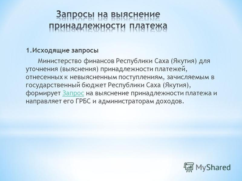 1. Исходящие запросы Министерство финансов Республики Саха (Якутия) для уточнения (выяснения) принадлежности платежей, отнесенных к невыясненным поступлениям, зачисляемым в государственный бюджет Республики Саха (Якутия), формирует Запрос на выяснени