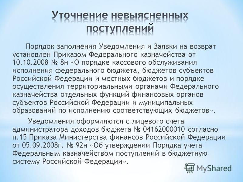 Порядок заполнения Уведомления и Заявки на возврат установлен Приказом Федерального казначейства от 10.10.2008 8 н «О порядке кассового обслуживания исполнения федерального бюджета, бюджетов субъектов Российской Федерации и местных бюджетов и порядке