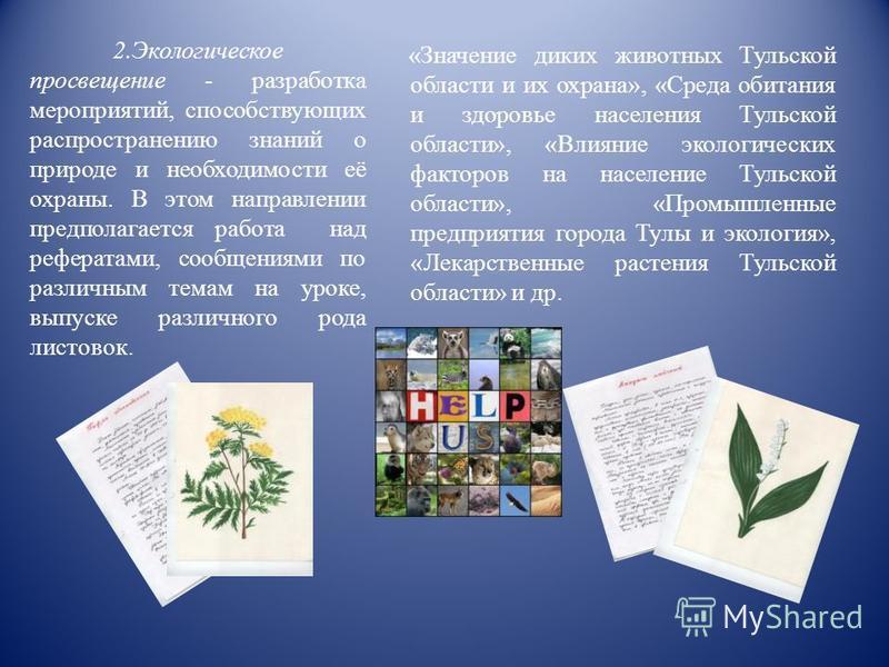2. Экологическое просвещение - разработка мероприятий, способствующих распространению знаний о природе и необходимости её охраны. В этом направлении предполагается работа над рефератами, сообщениями по различным темам на уроке, выпуске различного род