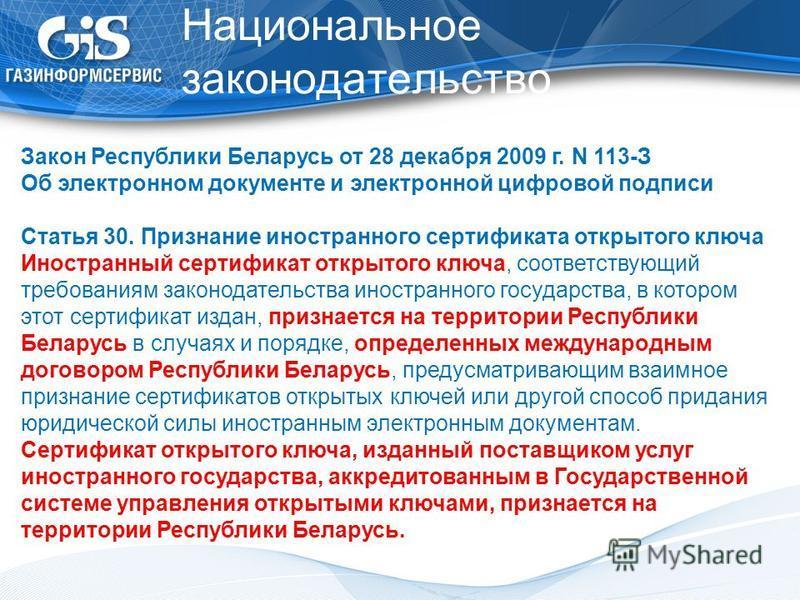 Национальное законодательство Закон Республики Беларусь от 28 декабря 2009 г. N 113-З Об электронном документе и электронной цифровой подписи Статья 30. Признание иностранного сертификата открытого ключа Иностранный сертификат открытого ключа, соотве