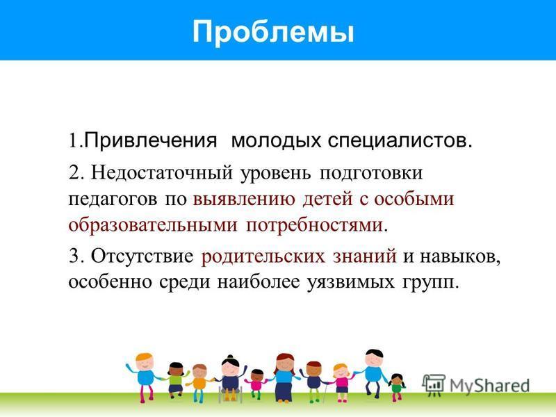 Проблемы 1. Привлечения молодых специалистов. 2. Недостаточный уровень подготовки педагогов по выявлению детей с особыми образовательными потребностями. 3. Отсутствие родительских знаний и навыков, особенно среди наиболее уязвимых групп.