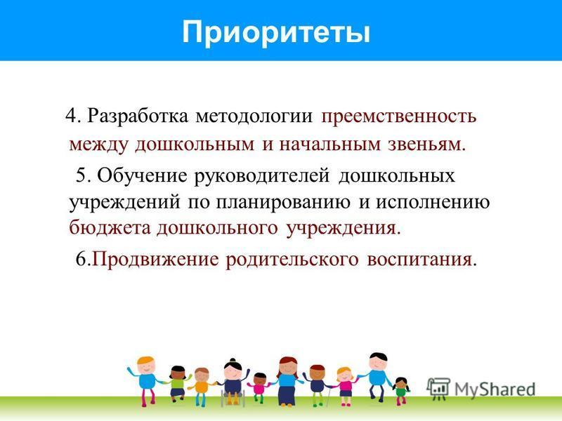 Приоритеты 4. Разработка методологии преемственность между дошкольным и начальным звеньям. 5. Обучение руководителей дошкольных учреждений по планированию и исполнению бюджета дошкольного учреждения. 6. Продвижение родительского воспитания.