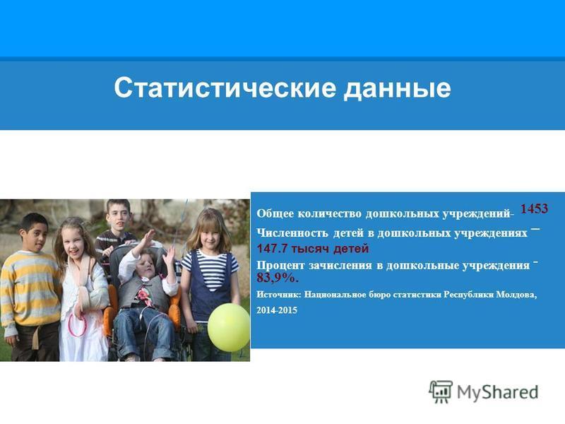 Статистические данные Общее количество дошкольных учреждений- 1453 Численность детей в дошкольных учреждениях – 147.7 тысяч детей Процент зачисления в дошкольные учреждения - 83,9%. Источник: Национальное бюро статистики Республики Молдова, 2014-2015