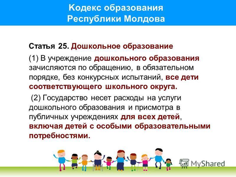 Kодекс образования Pеспублики Mолдова Статья 25. Дошкольное образование (1) В учреждение дошкольного образования зачисляются по обращению, в обязательном порядке, без конкурсных испытаний, все дети соответствующего школьного округа. (2) Государство н