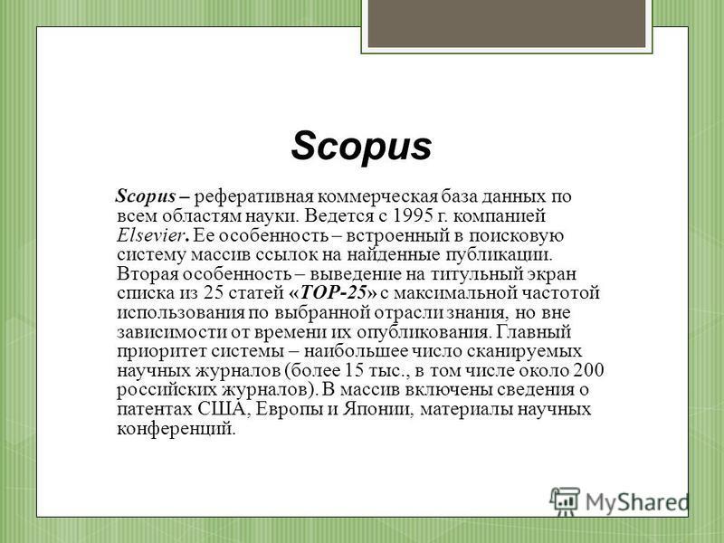 Scopus Scopus – реферативная коммерческая база данных по всем областям науки. Ведется с 1995 г. компанией Elsevier. Ее особенность – встроенный в поисковую систему массив ссылок на найденные публикации. Вторая особенность – выведение на титульный экр