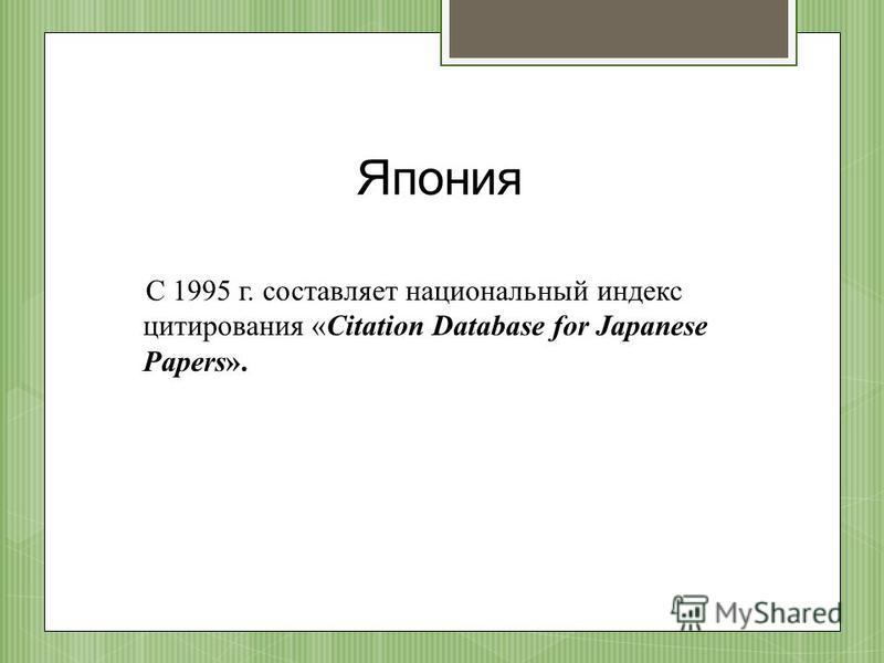 Япония С 1995 г. составляет национальный индекс цитирования «Citation Database for Japanese Papers».
