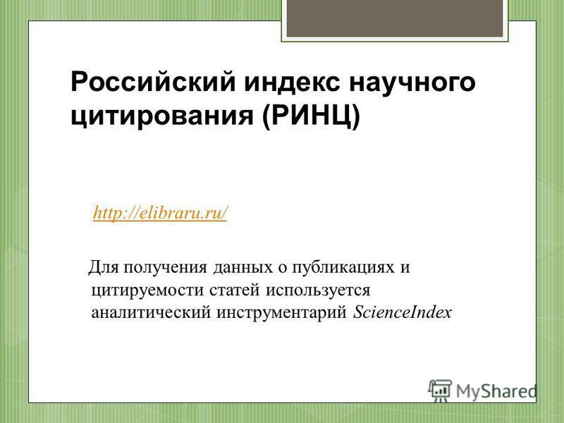 Российский индекс научного цитирования (РИНЦ) http://elibraru.ru/ Для получения данных о публикациях и цитируемости статей используется аналитический инструментарий ScienceIndex