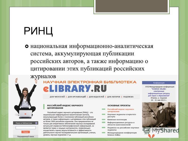 РИНЦ национальная информационно-аналитическая система, аккумулирующая публикации российских авторов, а также информацию о цитировании этих публикаций российских журналов