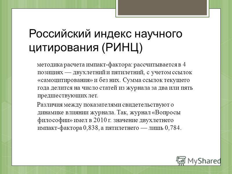 Российский индекс научного цитирования (РИНЦ) методика расчета импакт-фактора: рассчитывается в 4 позициях двухлетний и пятилетний, с учетом ссылок «самоцитирования» и без них. Сумма ссылок текущего года делится на число статей из журнала за два или