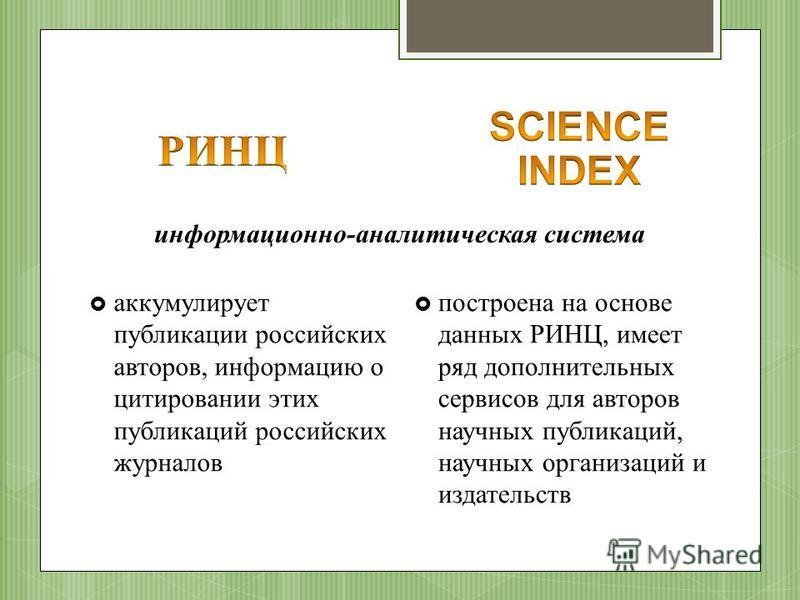 информационно-аналитическая система аккумулирует публикации российских авторов, информацию о цитировании этих публикаций российских журналов построена на основе данных РИНЦ, имеет ряд дополнительных сервисов для авторов научных публикаций, научных ор