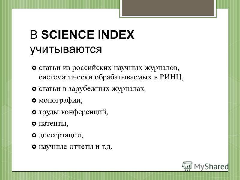 В SCIENCE INDEX учитываются статьи из российских научных журналов, систематически обрабатываемых в РИНЦ, статьи в зарубежных журналах, монографии, труды конференций, патенты, диссертации, научные отчеты и т.д.